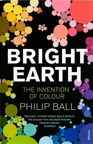 Bright Earth: Art and the Invention of Colour. A book by Philip Ball.