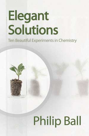 Elegant Solutions:Ten Beautiful Experiments in Chemistry. A book by Philip Ball