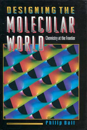 Designing the Molecular World: Chemistry at the Frontier, a book by Philip Ball