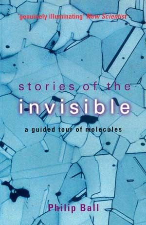 Stories of the Invisible: A Guided Tour of Molecules. A book by Philip Ball.