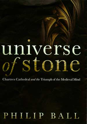 Universe of Stone: Chartres Cathedral and the Triumph of the Medieval Mind, a book by Philip Ball